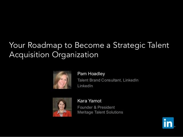 Pam Hoadley   Talent Brand Consultant, LinkedIn   LinkedIn Your Roadmap to Become a Strategic Talent Acquisition Organiz...