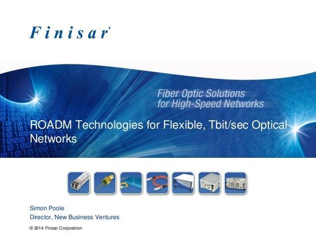 © 2014 Finisar Corporation ROADM Technologies for Flexible, Tbit/sec Optical Networks Simon Poole Director, New Business V...