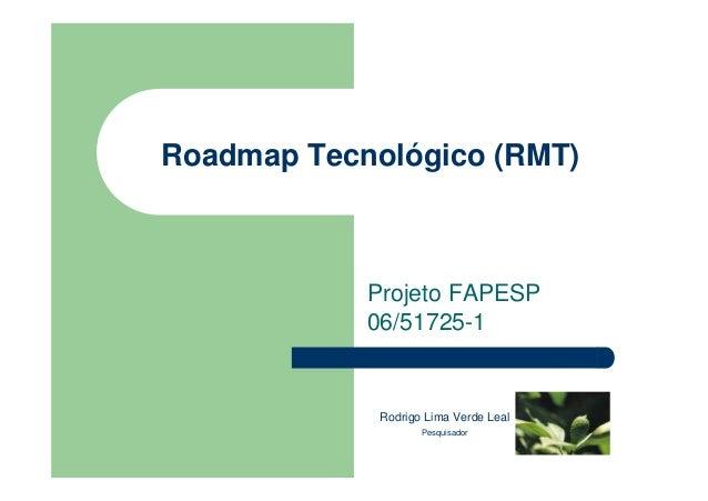Roadmap Tecnológico (RMT)Projeto FAPESP06/51725-1Rodrigo Lima Verde LealPesquisador