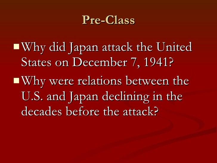 Pre-Class <ul><li>Why did Japan attack the United States on December 7, 1941? </li></ul><ul><li>Why were relations between...