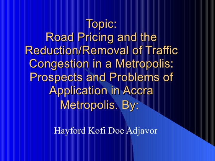 Road Pricing and the Reduction/Removal of Traffic Congestion in a Metropolis:  Prospects and Problems of Application in Ac...