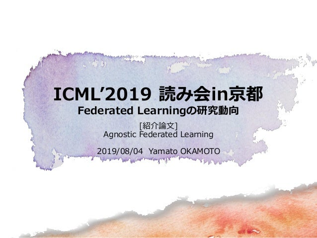 ICML'2019 読み会in京都 Federated Learningの研究動向 [紹介論文] Agnostic Federated Learning 2019/08/04 Yamato OKAMOTO