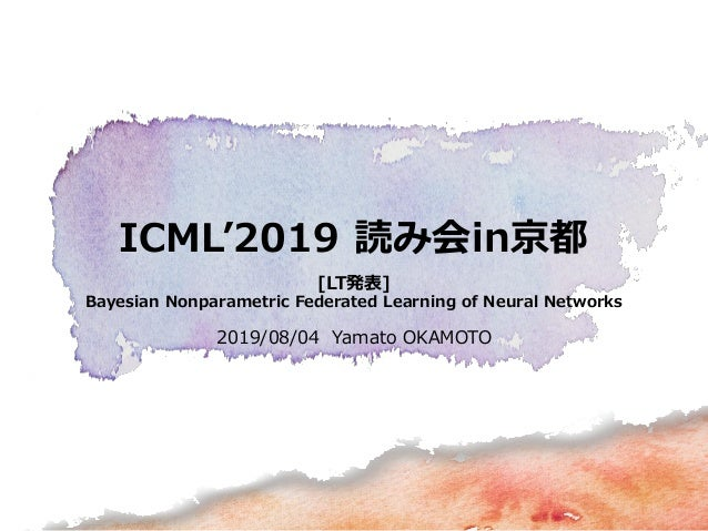 ICML'2019 読み会in京都 [LT発表] Bayesian Nonparametric Federated Learning of Neural Networks 2019/08/04 Yamato OKAMOTO