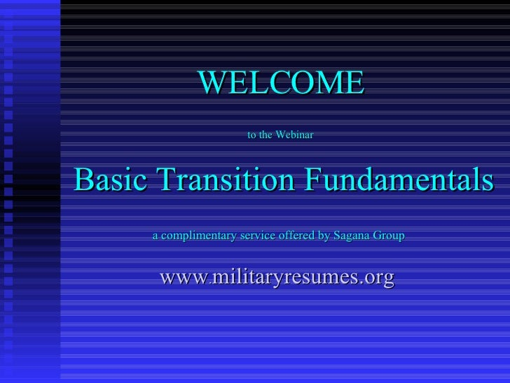 WELCOME to the Webinar Basic Transition Fundamentals a complimentary service offered by Sagana Group   www . militaryresum...