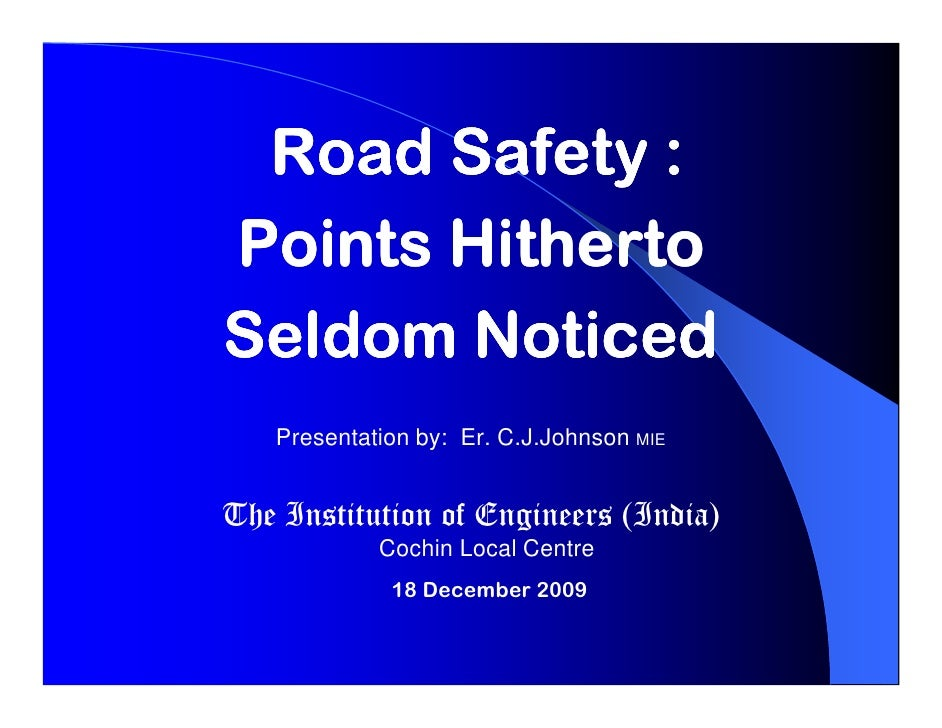 Road Safety : Points Hitherto Seldom Noticed    Presentation by: Er. C.J.Johnson MIE   The Institution of Engineers (India...