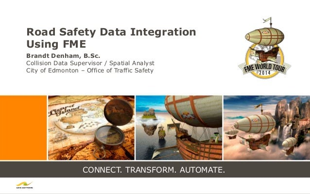 CONNECT. TRANSFORM. AUTOMATE. Road Safety Data Integration Using FME Brandt Denham, B.Sc. Collision Data Supervisor / Spat...