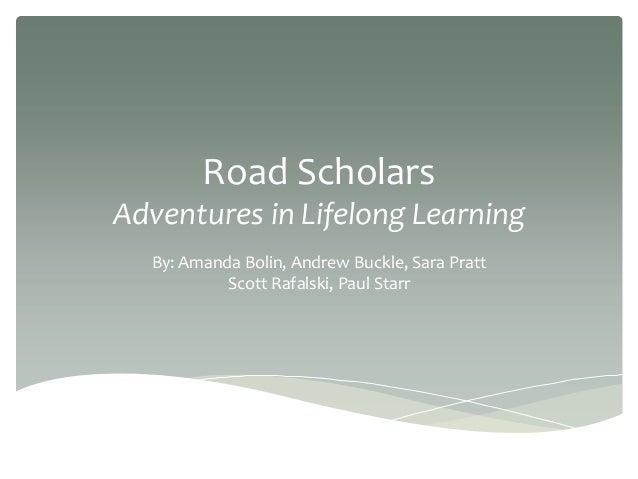 Road ScholarsAdventures in Lifelong LearningBy: Amanda Bolin, Andrew Buckle, Sara PrattScott Rafalski, Paul Starr