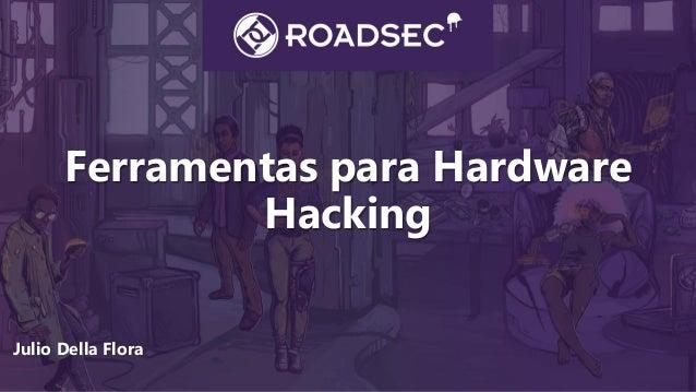 Ferramentas para Hardware Hacking Julio Della Flora