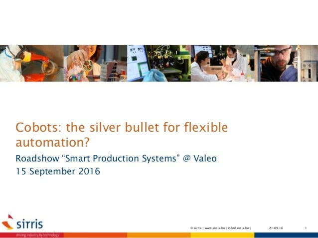 "Cobots: the silver bullet for flexible automation? Roadshow ""Smart Production Systems"" @ Valeo 15 September 2016 21.09.16 ..."