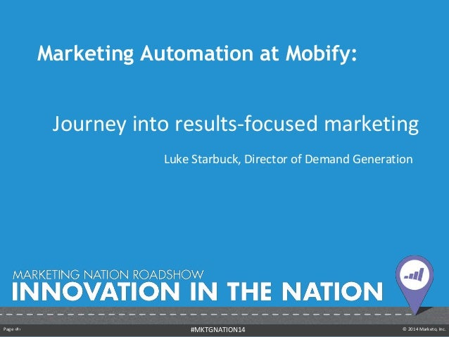 Page ‹#› © 2014 Marketo, Inc.#MKTGNATION14 Marketing Automation at Mobify: Journey into results-focused marketing Luke Sta...
