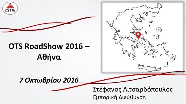 OTS RoadShow 2016 – Αθήνα 7 Οκτωβρίου 2016 Στέφανος Λιτσαρδόπουλος Εμπορική Διεύθυνση