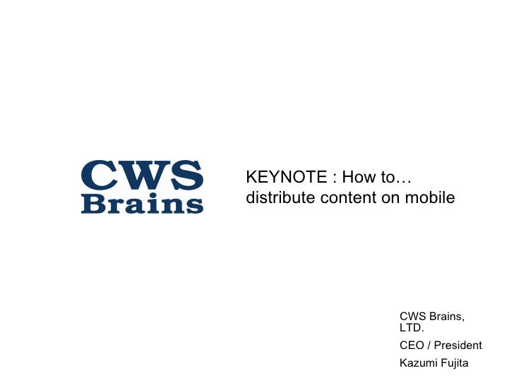 KEYNOTE : How to… distribute content on mobile                         CWS Brains,                     LTD.               ...