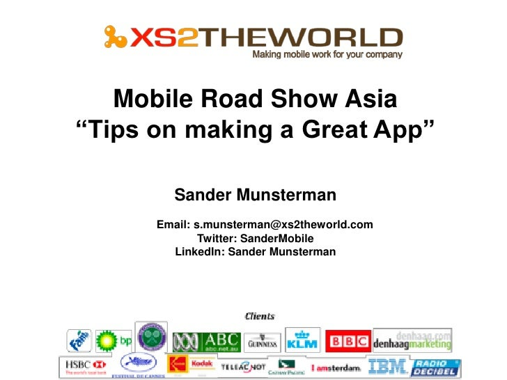"Mobile Road Show Asia ""Tips on making a Great App""          Sander Munsterman       Email: s.munsterman@xs2theworld.com   ..."
