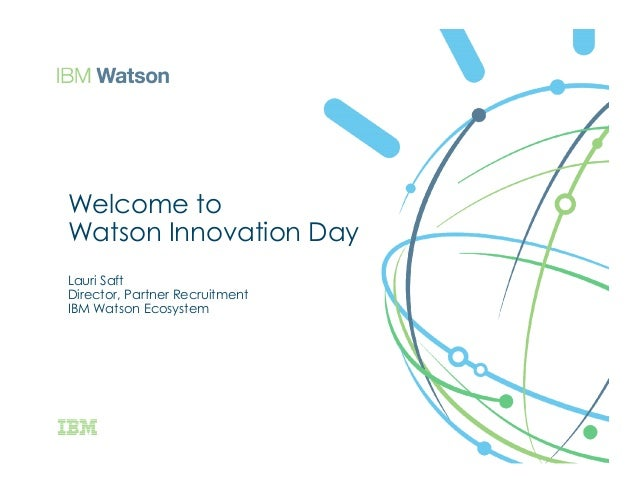 Welcome to Watson Innovation Day Lauri Saft Director, Partner Recruitment IBM Watson Ecosystem