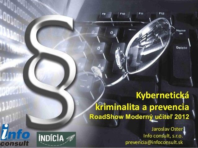 Kybernetická kriminalita a prevenciaRoadShow Moderný učiteľ 2012                     Jaroslav Oster                 Info c...