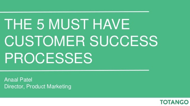 THE 5 MUST HAVE CUSTOMER SUCCESS PROCESSES Anaal Patel Director, Product Marketing
