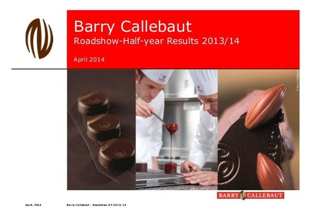 Barry Callebaut Roadshow-Half-year Results 2013/14 April 2014 April, 2014 Barry Callebaut - Roadshow HY 2013/14