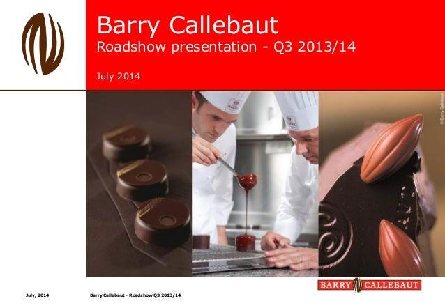 Barry Callebaut Roadshow presentation - Q3 2013/14 July 2014 July, 2014 Barry Callebaut - Roadshow Q3 2013/14