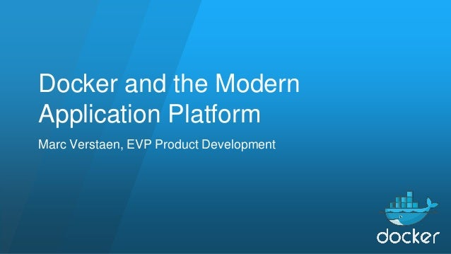Docker and the Modern Application Platform Marc Verstaen, EVP Product Development