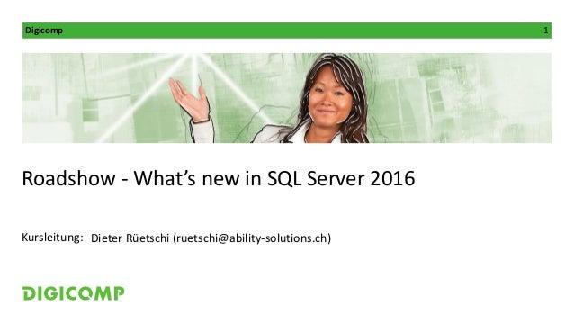 Digicomp 1 Kursleitung: Roadshow - What's new in SQL Server 2016 Dieter Rüetschi (ruetschi@ability-solutions.ch)