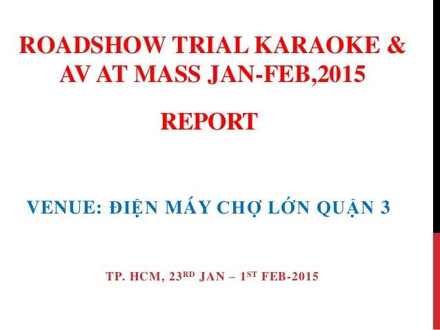 REPORT VENUE: ĐIỆN MÁY CHỢ LỚN QUẬN 3 TP. HCM, 23RD JAN – 1ST FEB-2015 ROADSHOW TRIAL KARAOKE & AV AT MASS JAN-FEB,2015