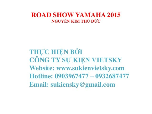 ROAD SHOW YAMAHA 2015 NGUYỄN KIM THỦ ĐỨC THỰC HIỆN BỞI CÔNG TY SỰ KIỆN VIETSKY Website: www.sukienvietsky.com Hotline: 090...