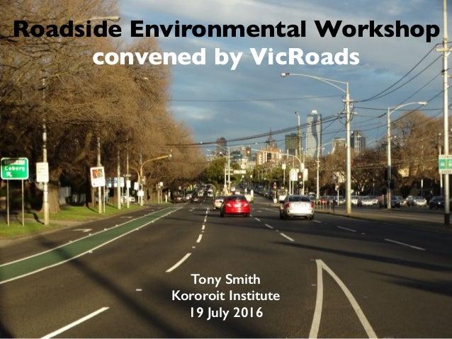 Roadside Environmental Workshop convened by VicRoads Tony Smith Kororoit Institute 19 July 2016