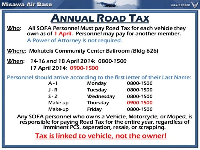 ANNUAL ROAD TAX Who: All SOFA Personnel Must pay Road Tax for each vehicle they own as of 1 April. Personnel may pay for a...