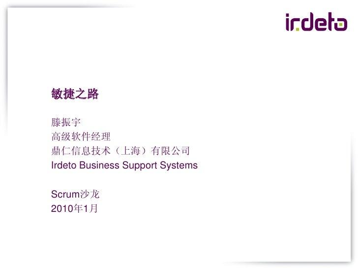 敏捷之路  滕振宇 高级软件经理 鼎仁信息技术(上海)有限公司 Irdeto Business Support Systems  Scrum沙龙 2010年1月