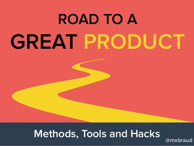 Methods, Tools and Hacks GREAT PRODUCT ROAD TO A @mxbraud