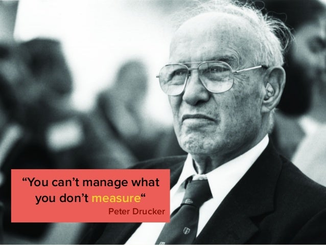 """You can't manage what you don't measure"" Peter Drucker"