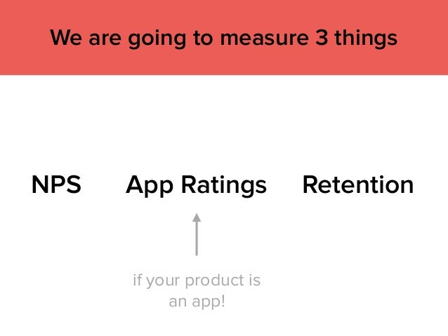 NPS App Ratings Retention We are going to measure 3 things if your product is an app!