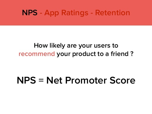 NPS - App Ratings - Retention NPS = Net Promoter Score How likely are your users to recommend your product to a friend ?