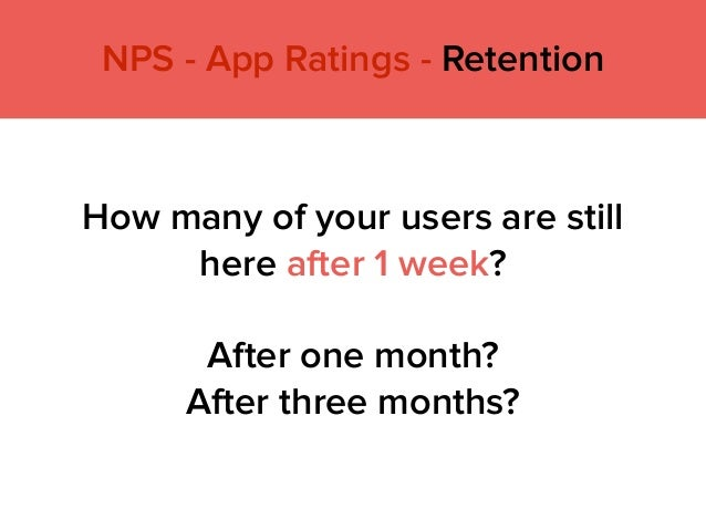 How many of your users are still here after 1 week?  After one month? After three months? NPS - App Ratings - Retention