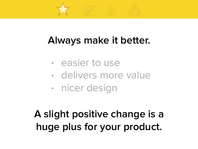 Always make it better. A slight positive change is a huge plus for your product. • easier to use • delivers more value • n...