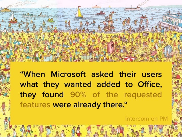 """When Microsoft asked their users what they wanted added to Office, they found 90% of the requested features were already th..."