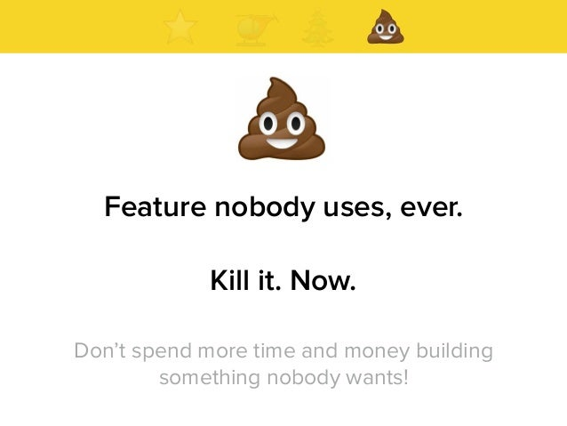 Feature nobody uses, ever. Kill it. Now. Don't spend more time and money building something nobody wants!