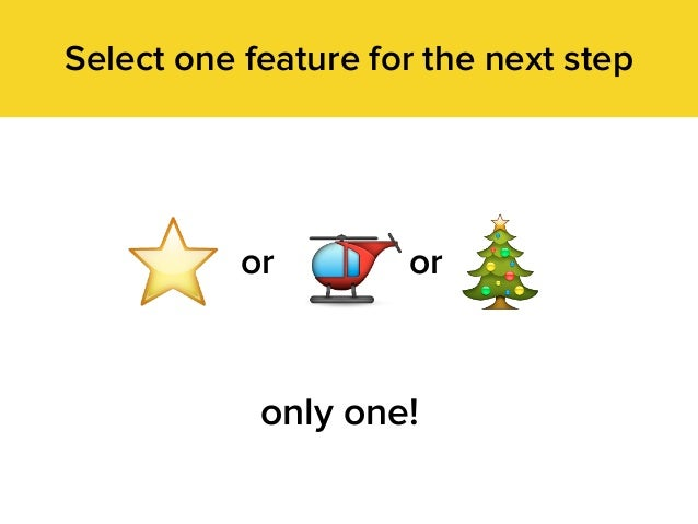 Select one feature for the next step oror only one!
