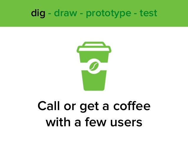 Call or get a coffee with a few users dig - draw - prototype - test