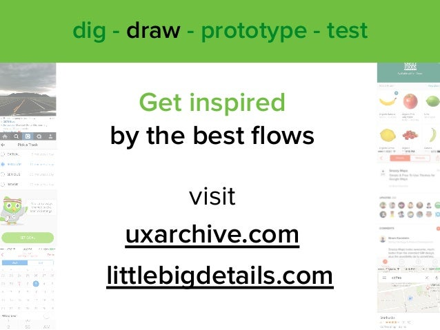 Get inspired  by the best flows uxarchive.com littlebigdetails.com visit dig - draw - prototype - test