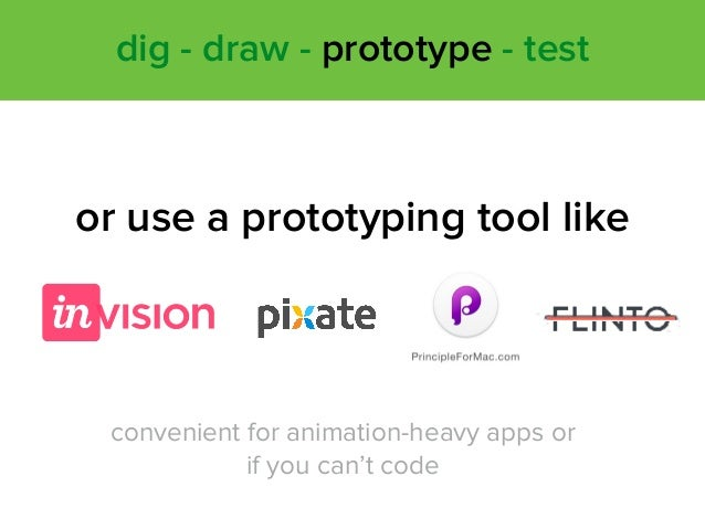 or use a prototyping tool like convenient for animation-heavy apps or if you can't code dig - draw - prototype - test
