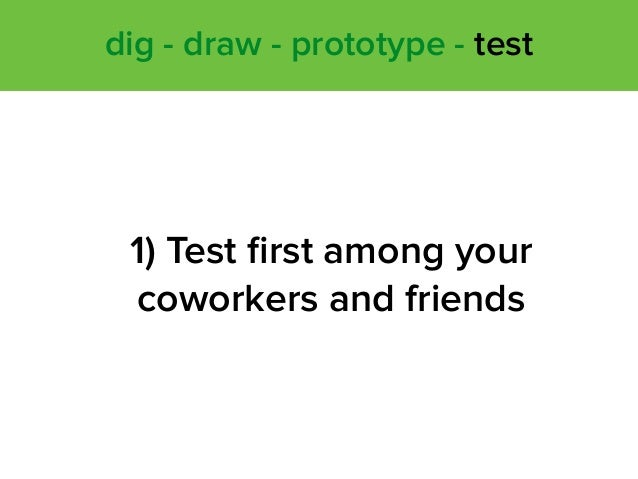 1) Test first among your coworkers and friends dig - draw - prototype - test