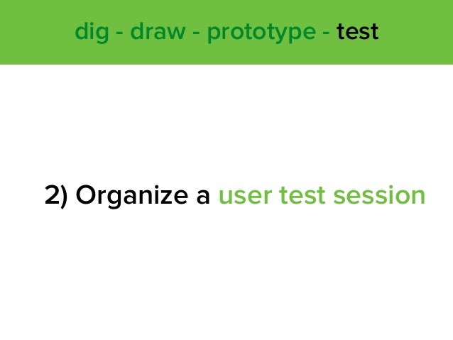 2) Organize a user test session dig - draw - prototype - test