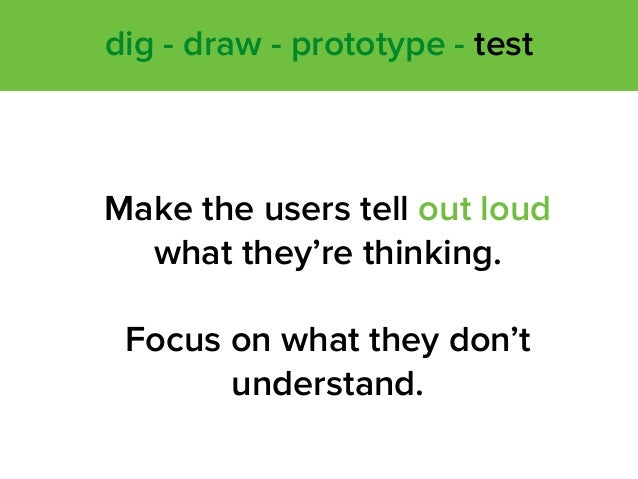 Make the users tell out loud what they're thinking. Focus on what they don't understand. dig - draw - prototype - test