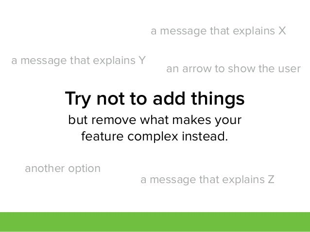 but remove what makes your feature complex instead. Try not to add things a message that explains Y a message that explain...