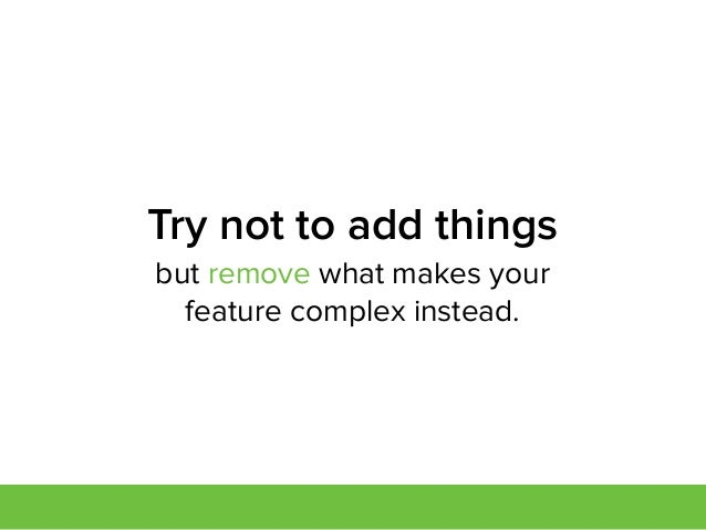 but remove what makes your feature complex instead. Try not to add things