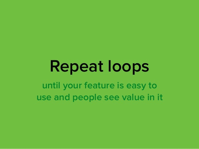 until your feature is easy to use and people see value in it Repeat loops