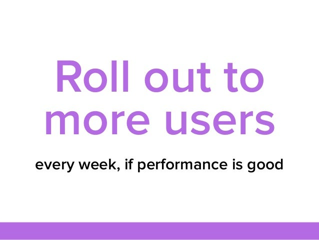 every week, if performance is good Roll out to more users