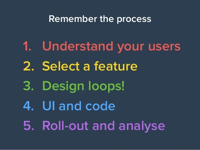Remember the process 1. Understand your users 2. Select a feature 3. Design loops! 4. UI and code 5. Roll-out and analyse