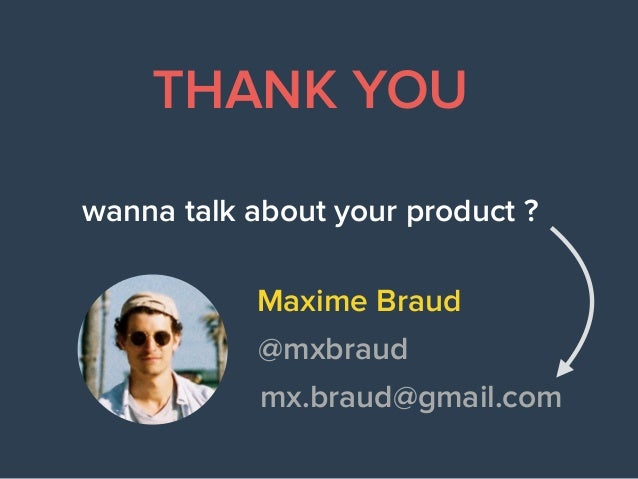 wanna talk about your product ? Maxime Braud THANK YOU @mxbraud mx.braud@gmail.com